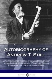 Autobiography of Andrew T. Still: With a History of the Discovery and Development of the Science of Osteopathy, Together With an Account of the ... School of Osteopathy