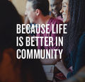 Because Life Is Better In Community
