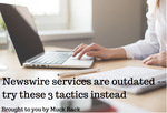 Newswire services are outdated -- try these 3 tactics instead