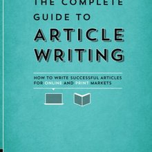 The Complete Guide to Article Writing: How to Write Successful Articles for Online and Print Mark...