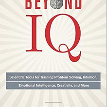 Beyond IQ: Scientific Tools for Training Problem Solving, Intuition, Emotional Intelligence, Crea...