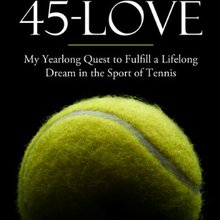 45 Love: My Yearlong Quest to Fulfill a Lifelong Dream in the Sport of Tennis