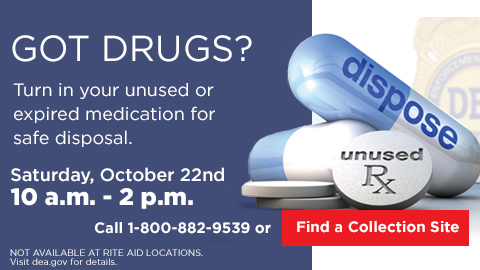 Got Drugs? Turn in your unused or expired medication for safe disposal. Saturday, October 22nd 10AM - 2PM Call 1-800-822-9539 or Find a Collection Site NOT AVAILABLE AT RITE AID LOCATIONS Visit dea.gov for details.