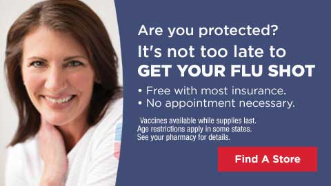 Are you protected? It's not too late to GET YOUR FLU SHOT Free with most insurance. No appointment necessary. Vaccines available while supplies last. Age restrictions apply in some states. See your pharmacy for details.