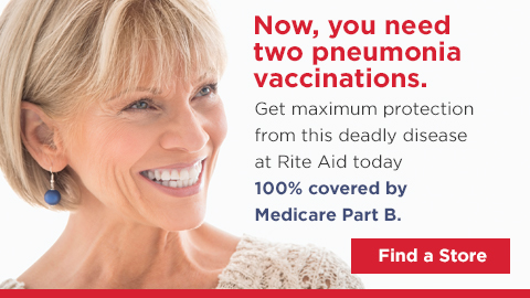 Now, you need two pneumonia vaccinations. Get maximum protection from this deadly disease at Rite Aid today. 100% covered by Medicare Part B Find a Store