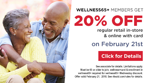 wellness65+ members get 20% off regular retail in-store and online with card on February 21st click for details Limitations apply. Must be 65 or older to join. wellness+ or Plenti card and enrollment in wellness65+ required for wellness65+ Wednesday discount. Offer valid February 21, 2018.