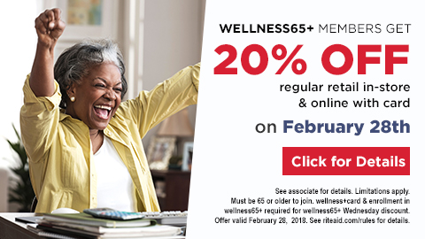 wellness65+ members get 20% off regular retail in-store and online with card on February 28th click for details Limitations apply. Must be 65 or older to join. wellness+ or Plenti card and enrollment in wellness65+ required for wellness65+ Wednesday discount. Offer valid February 28, 2018.