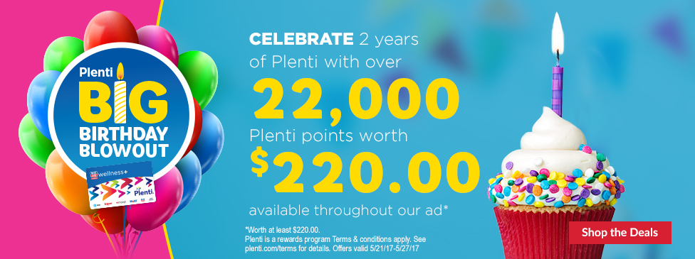 Plenti big birthday blowout. Celebrate 2 years of Plenti with over twenty-two thousand plenti points worth two hundred twenty-two dollars throughout our ad. Shop the deals. Plenti is a rewards program. Terms and conditions apply. See plenti.com/terms for details. Offers valid 5/21/17-5/27/17.