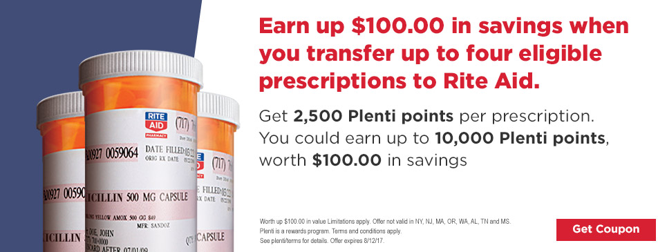 Earn up $100.00 in savings when you transfer up to four eligible prescriptions to Rite Aid. Get 2,500 Plenti points per prescription. You could earn up to 10,000 Plenti points, worth $100.00 in savings Get Coupon Worth up $100.00 in value Limitations apply. Offer not valid in NY, NJ, MA, OR, WA, AL, TN and MS. Plenti is a rewards program. Terms and conditions apply. See plenti/terms for details. Offer expires 8/12/17.