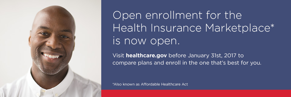 Open enrollment for the Health Insurance Marketplace is now open. Visit healthcare.gove before January 31st, 2017 to compare plans and enroll in the one that's best for you. *Also known as Affordable Healthcare Act