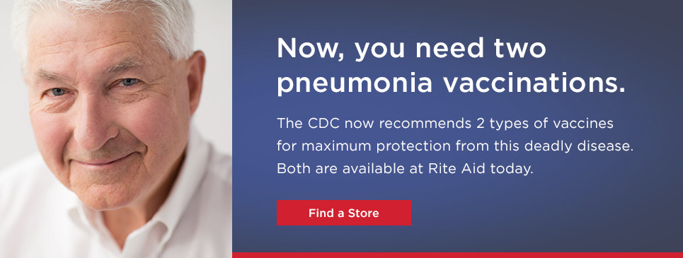 Now, you need two pneumonia vaccinations. The CDC now recommends 2 types of vacciness for maximum protection from this deadly disease. Both are available at Rite Aid today. Find a Store