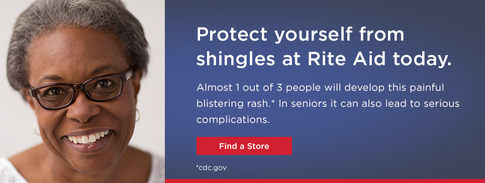 Protect yourself from shingles at Rite Aid today Almost 1 out of 3 people will develop this painful blisterinq rash.* ln seniors it can also lead to serious complications. Find a Store *cdc.gov