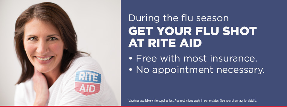 During the flu season GET YOUR FLU SHOT AT RITE AID Free with most insurance. No appointment necessary. Vaccines available while supplies last. Age restrictions apply in some states. See your Pharmacy for details.