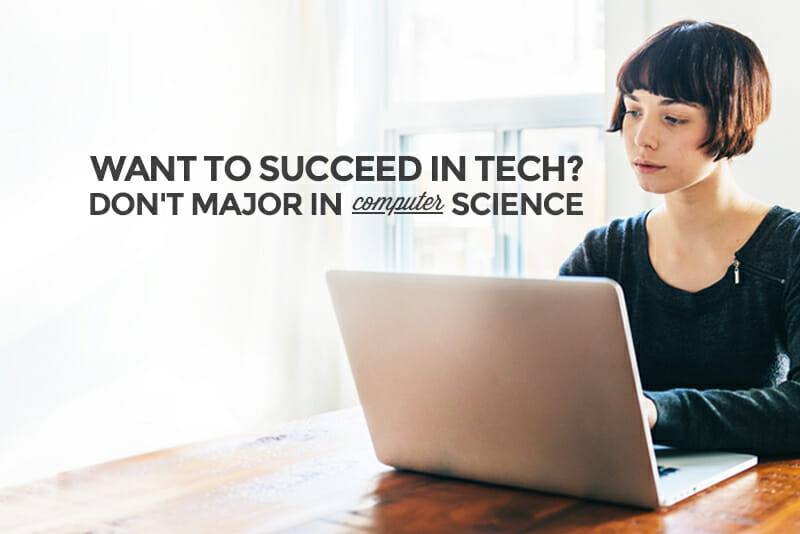 Want to Succeed in Tech? Don't Major in Computer Science