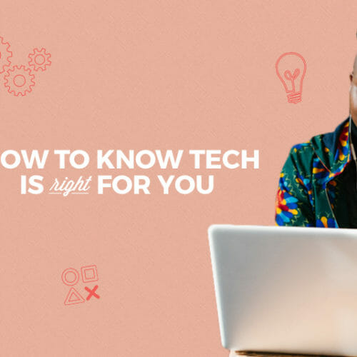 Not Sure if Tech is Right for You? Here's 5 Ways to Help You Decide
