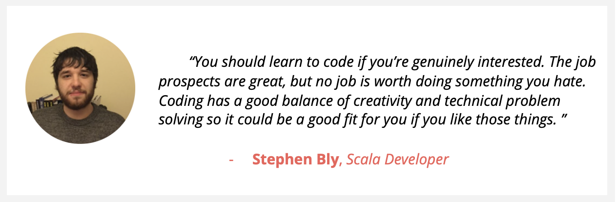 """Bearded Scala developer Stephen Bly, says """"You should learn to code if you're genuinely interested. The job prospects are great, but no job is worth doing something you hate. Coding has a good balance of creativity and technical problem solving so it could be a good fit for you if you like those things. """""""