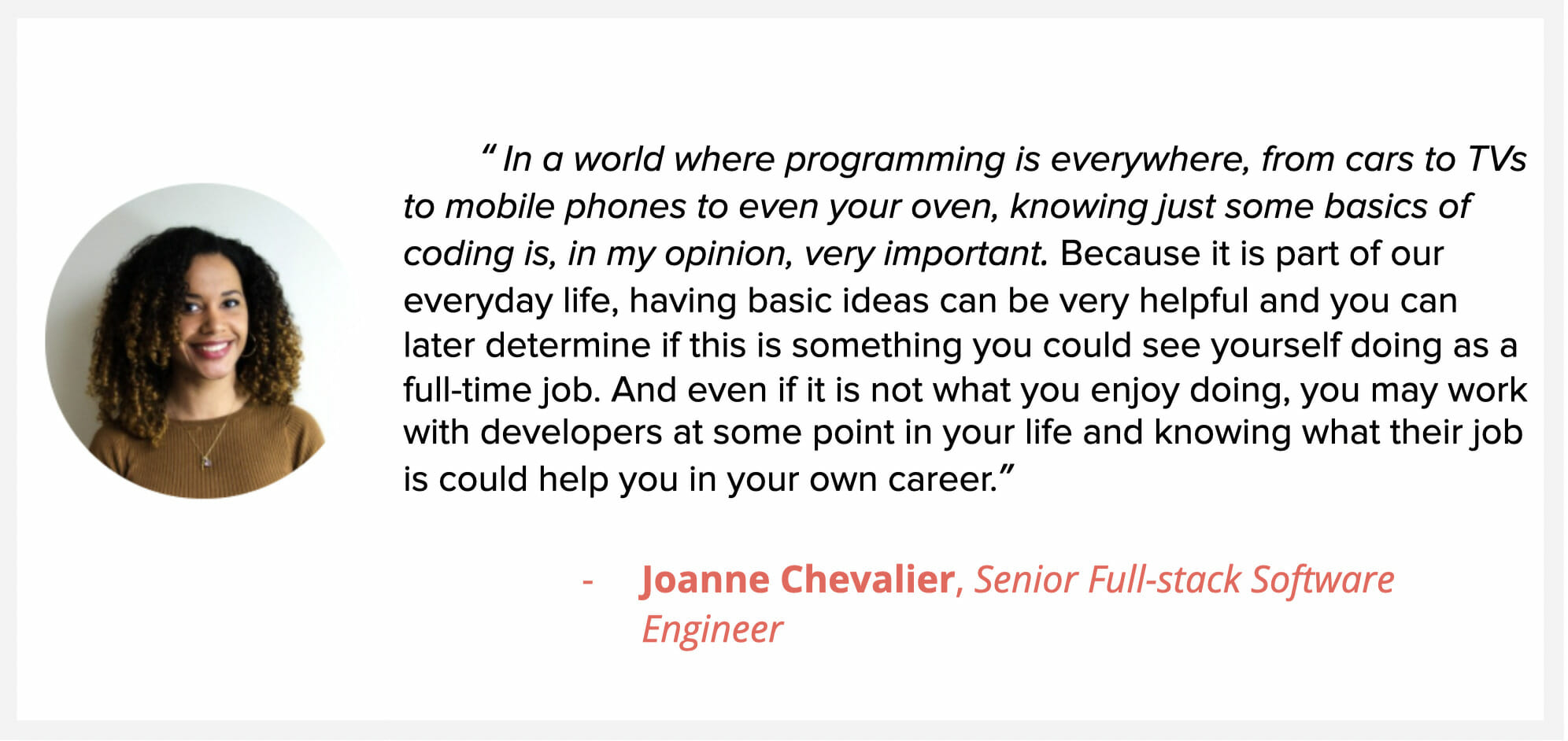 """Sr. Full Slack developer Joanne Chevalier, says """"In a world where programming is everywhere, from cars to TVs to mobile phones to even your oven, knowing just some basics of coding is, in my opinion, very important. Because it is part of our everyday life, having basic ideas can be very helpful and you can later determine if this is something you could see yourself doing as a full-time job. And even if it is not what you enjoy doing, you may work with developers at some point in your life and knowing what their job is could help you in your own career."""""""