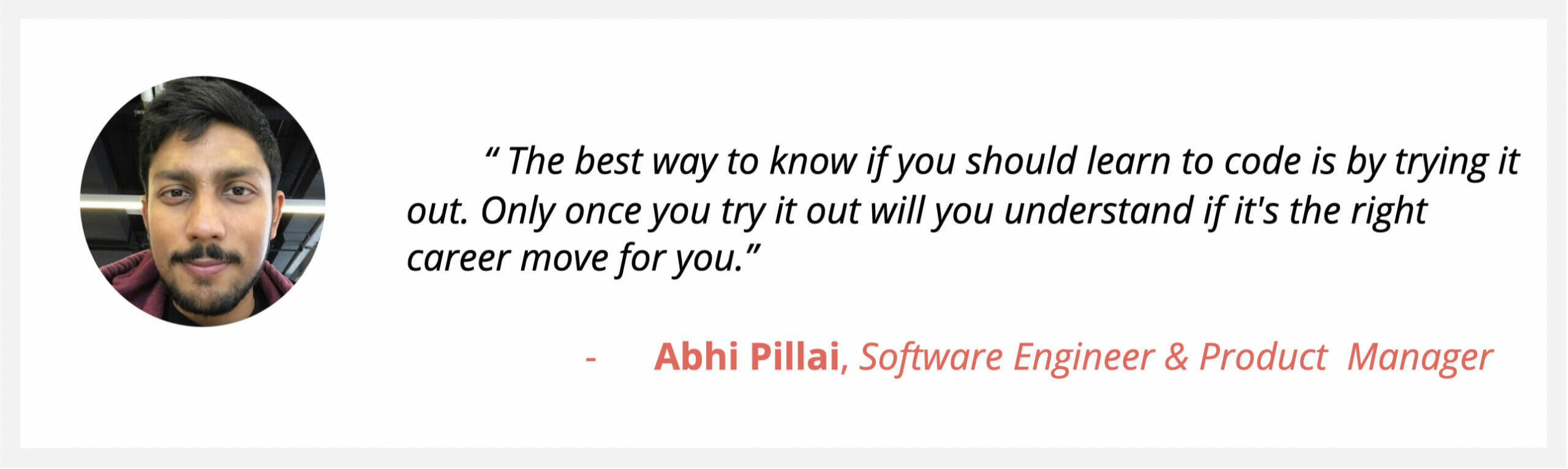 """Software Engineer & PM Abhi Pillai, says """"The best way to know if you should learn to code is by trying it out. Only once you try it out will you understand if it's the right career move for you."""""""