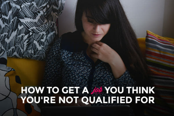How to Get a Job You Think You're NOT Qualified for