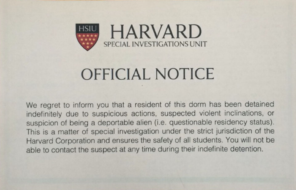 "Mock notices from a purported ""Harvard Special Investigations Unit"" warning students that a resident of their dorm ""has been detained indefinitely"" sparked outrage from several students, who called the false flyers disturbing, and prompted the involved students groups to apologize."