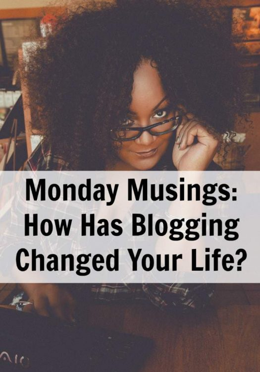 Monday Musings: How Has Blogging Changed Your Life?