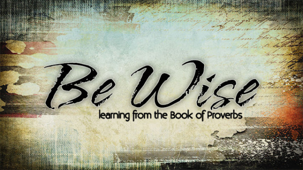 Be Wise - Learning from the Book of Proverbs