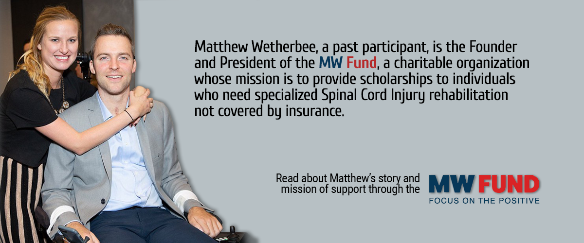 Matthew Wetherbee, a past participant, is the Founder and President of the MW Fund, a charitable organization whose mission is to provide scholarships to individuals who need specialized Spinal Cord Injury rehabilitation not covered by insurance. Read about Matthew's story and mission of support through the MW Fund: Focus on the Positive