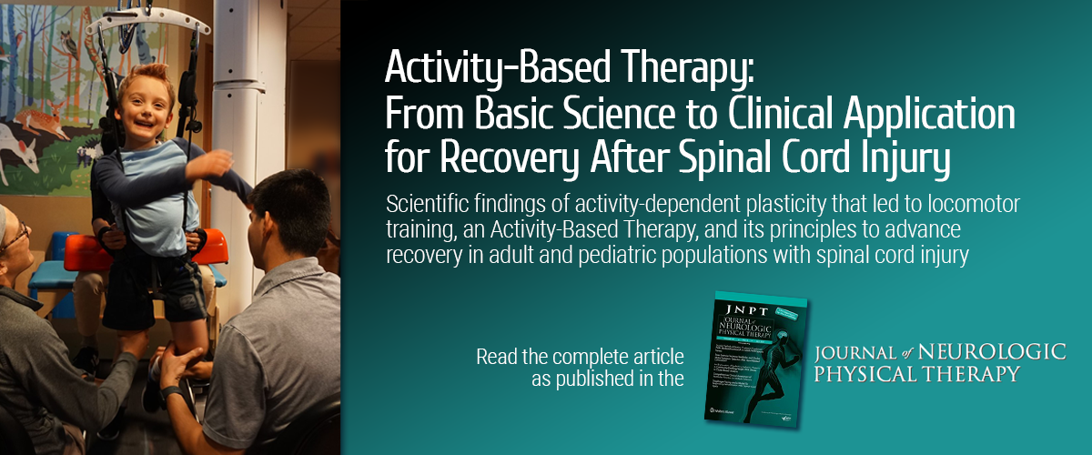 Activity-Based Therapy: From Basic Science to Clinical Application for Recovery After Spinal Cord Injury. Scientific findings of activity-dependent plasticity that led to locomotor training, an Activity-Based Therapy, and its principles to advance recovery in adult and pediatric populations with spinal cord injury. Read the complete article as published in the Journal of Neurologic Physical Therapy