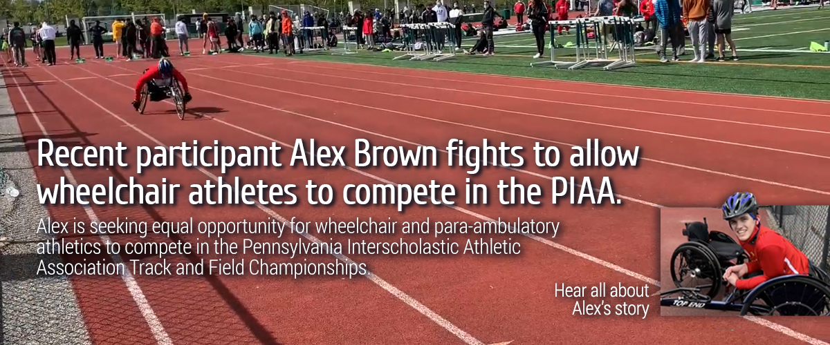 Recent participant Alex Brown fights to allow wheelchair athletes to compete in the PIAA. Alex is seeking equal opportunity for wheelchair and para-ambulatory athletics to compete in the Pennsylvania Interscholastic Athletic Association Track and Field Championships. Hear all about Alex's story: