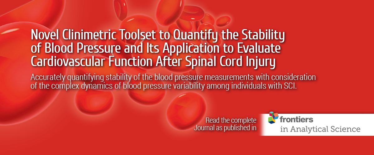 Novel Clinimetric Toolset to Quantify the Stability of Blood Pressure and Its Application to Evaluate Cardiovascular Function After Spinal Cord Injury.  Accurately quantifying stability of the blood pressure measurements with consideration of the complex dynamics of blood pressure variability among individuals with SCI. Read th complete Journal as published in Frontiers in Analytical Science