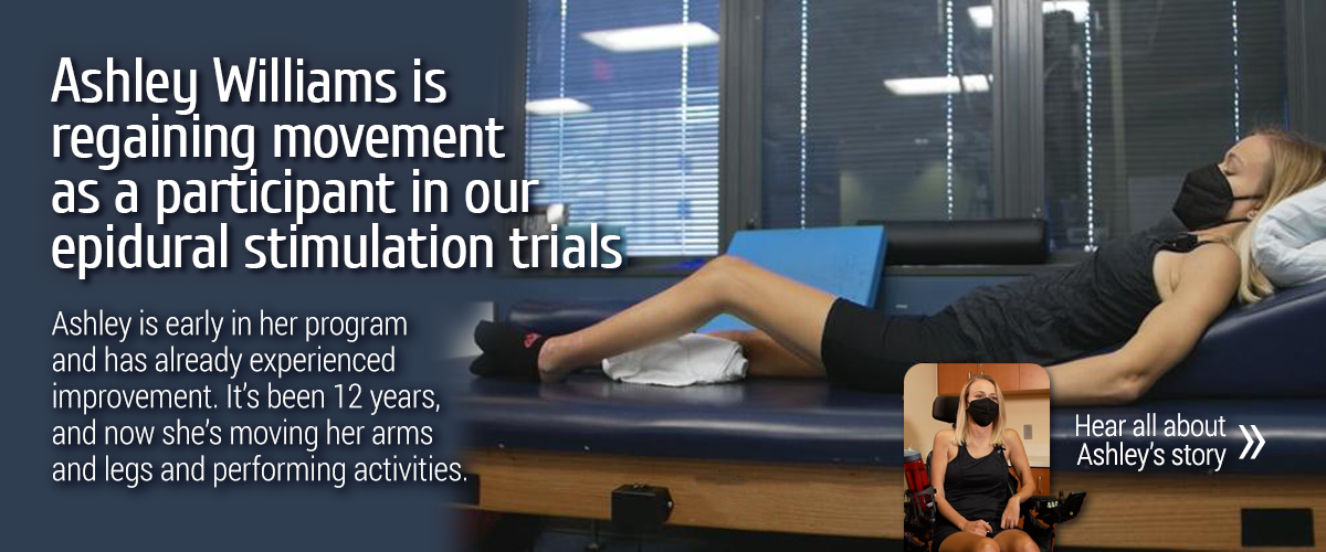 Ashley Williams isregaining movement as a participant in our epidural stimulation trials. Ashley is early in her program and has already experienced improvement. It's been 12 years, and now she's moving her arms and legs and performing activities. Hear all about Ashley's story...