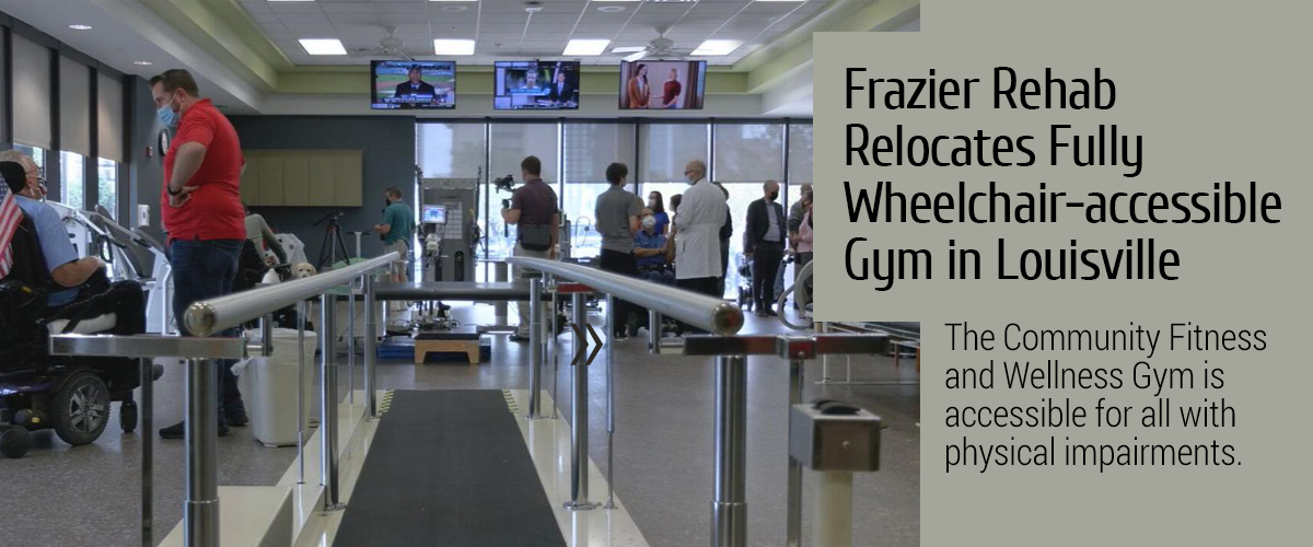 Frazier Rehab Relocates Fully Wheelchair-accessible Gym in Louisville. The Community Fitness and Wellness Gym is accessible for all with physical impairments.