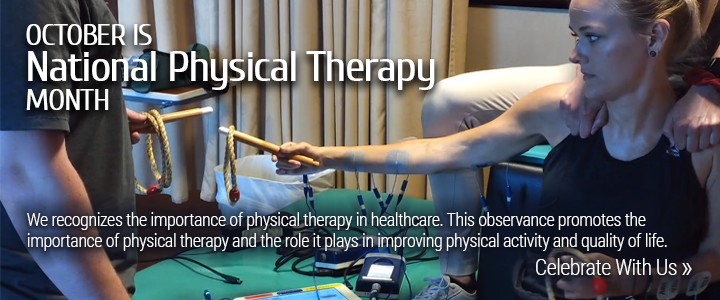 October is Physical Therapy Month. We recognizes the importance of physical therapy in healthcare. This observance promotes the importance of physical therapy and the role it plays in improving physical activity and quality of life. Celebrate With Us »