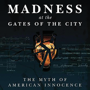 <em>Madness at the Gates of the City: The Myth of American Innocence</em>