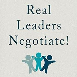 <em>Real Leaders Negotiate! Gaining, Using and Keeping the Power to Lead Through Negotiation</em>