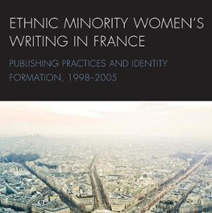 <em>Ethnic Minority Women's Writing in France: Publishing Practices and Identity Formation (1998-2005)</em>