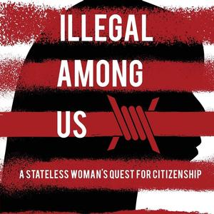 <em>Illegal Among Us: A Stateless Woman's Quest for Citizenship</em>