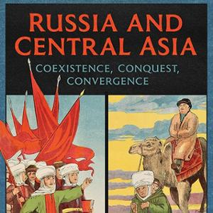 <em>Russia and Central Asia: Coexistence, Conquest, Convergence</em>