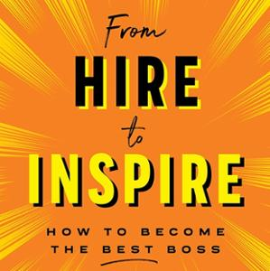 <em>From Hire to Inspire: How to Become the Best Boss</em>