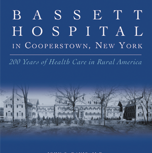<em>Bassett ­Hospital in Cooperstown, New York, 200 Years of Health Care in Rural America</em>