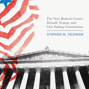 <em>The New ­Roberts Court, Donald Trump, and Our Failing Constitution</em>