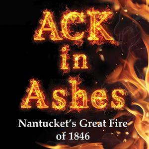 <em>ACK in Ashes: Nantucket's Great Fire of 1846</em>