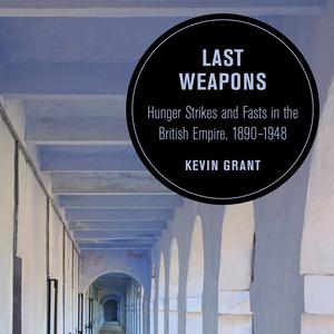 <em>Last Weapons: Hunger Strikes and Fasts in the British Empire, 1890-1948</em>