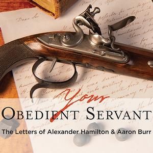 <em>Your Obedient Servant: The Letters of Alexander Hamilton & Aaron Burr</em>