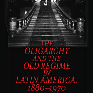 <em>The Oligarchy and the Old Regime in Latin America, 1880-1970</em>