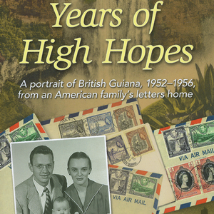 <em>Years of High Hopes: A Portrait of British Guiana, 1952-1956, from an American Family's Letters Home</em>