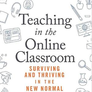 <em>Teaching in the Online Classroom: Surviving and Thriving in the New Normal</em>