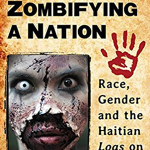 <em>Zombifying a Nation: Race, Gender and the Haitian Loas on Screen</em>