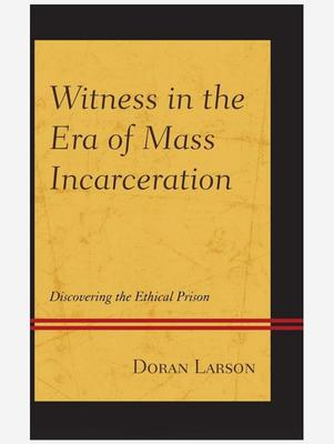 <em>Witness in the Era of Mass Incarceration: Discovering the Ethical Prison </em>