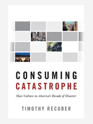 <em>Consuming Catastrophe: Mass Culture in America's Decade of Disaster</em>